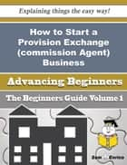 How to Start a Provision Exchange (commission Agent) Business (Beginners Guide) ebook by Lucius Neil
