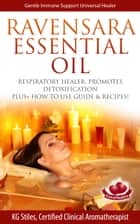 Ravensara Essential Oil Respiratory Healer, Promotes Detoxification, Plus+ How to Use Guide & Recipes! ebook by KG STILES