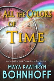 All the Colors of Time - Time Travel Stories ebook by Maya Kaathryn Bohnhoff