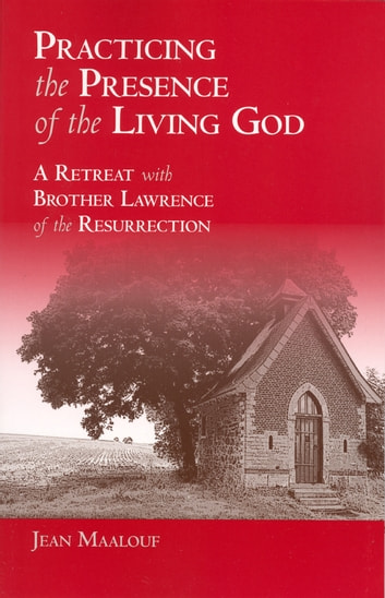 Practicing the Presence of the Living God - A Retreat with Brother Lawrence of the Resurrection ebook by Jean Maalouf