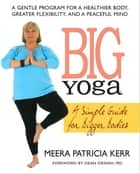 Big Yoga - A Simple Guide for Bigger Bodies ebook by Meera Patricia Kerr