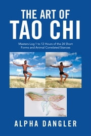 The Art of Tao Chi - Masters Log 1 to 12 Hours of the 24 Short Forms and Animal Correlated Stances ebook by Alpha Dangler