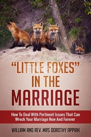 """LITTLE FOXES IN THE MARRIAGE - HOW TO DEAL WITH PERTINENT ISSUES THAT CAN WRECK YOUR MARRIAGE NOW AND FOREVER ebook by William Appiah, Dorothy Appiah"