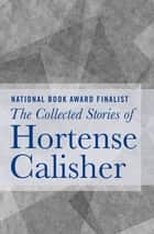 The Collected Stories of Hortense Calisher ebook by Hortense Calisher