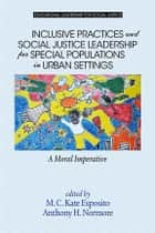 Inclusive Practices and Social Justice Leadership for Special Populations in Urban Settings ebook by M.C. Kate Esposito,Anthony H. Normore