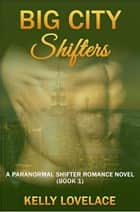 Big City Shifters: A Paranormal Romance Shifter Novel (Book 1) ebook by Kelly Lovelace