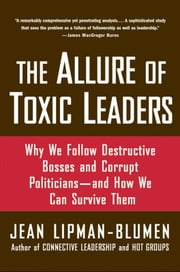 The Allure of Toxic Leaders: Why We Follow Destructive Bosses and Corrupt Politicians--and How We Can Survive Them ebook by Jean Lipman-Blumen