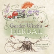 Garden Witch's Herbal: Green Magick, Herbalism & Spirituality - Green Magick, Herbalism & Spirituality ebook by Ellen Dugan
