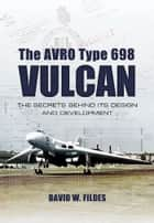 The Avro Type 698 Vulcan ebook by David W Fildes