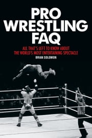 Pro Wrestling FAQ - All That's Left to Know About the World's Most Entertaining Spectacle ebook by Brian Solomon