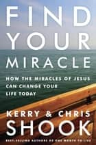 Find Your Miracle - How the Miracles of Jesus Can Change Your Life Today ebook by Kerry Shook, Chris Shook