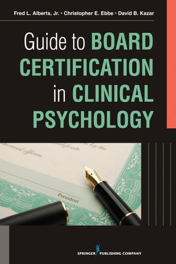 Guide to Board Certification in Clinical Psychology ebook by Fred Alberts, Jr., PhD, ABPP,Christopher Ebbe, PhD, ABPP,David Kazar, PhD, ABPP