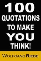 100 Quotations to Make You Think! ebook door Wolfgang Riebe