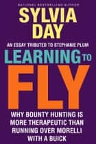 Learning to Fly: Why Bounty Hunting is More Therapeutic than Running Over Morelli with a Buick ebook by Sylvia Day