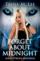 Forget About Midnight (Alexa O'Brien Huntress Book 9) ebook by Trina M. Lee