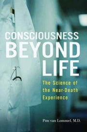 Consciousness Beyond Life - The Science of the Near-Death Experience ebook by Pim van Lommel