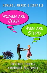 Women Are Crazy, Men Are Stupid - The Simple Truth to a Complicated Relationship ebook by Jenny Lee,Howard J. Morris