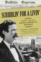 Scribblin' for a Livin': Mark Twain's Pivotal Period in Buffalo ebook by Thomas J. Reigstad