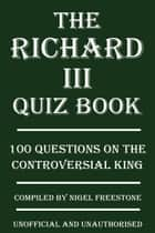 The Richard III Quiz Book - 100 Questions on the Controversial King ebook by Nigel Freestone