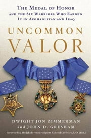 Uncommon Valor - The Medal of Honor and the Warriors Who Earned It in Afghanistan and Iraq ebook by Dwight Jon Zimmerman,John D. Gresham,Ola Mize