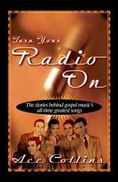 Turn Your Radio On - The Stories Behind Gospel Music's All-Time Greatest Songs ebook by Ace Collins