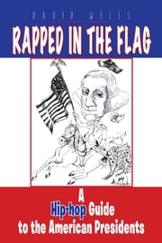 Rapped in the Flag - A Hip-hop Guide to the American Presidents ebook by David Wells