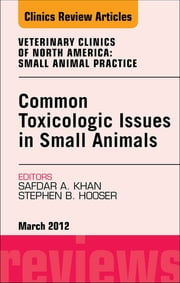 Common Toxicologic Issues in Small Animals, An Issue of Veterinary Clinics: Small Animal Practice - E-Book ebook by Stephen B. Hooser,Safdar N. Khan, MD