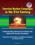 Coercive Nuclear Campaigns in the 21st Century: Understanding Adversary Incentives and Options for Nuclear Escalation - Posing Four Grim Options, Plausibility of Conquest, U.S. Nuclear Forces ebook by Progressive Management