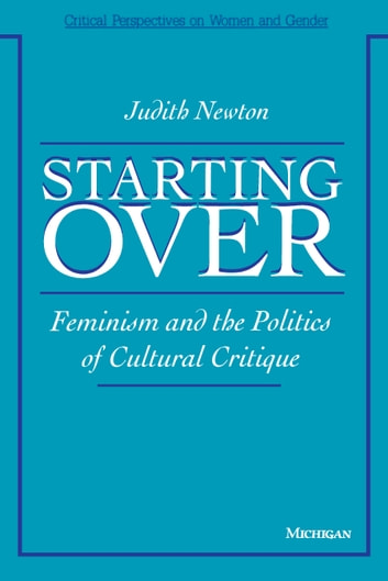 Starting Over - Feminism and the Politics of Cultural Critique ebook by Judith Newton