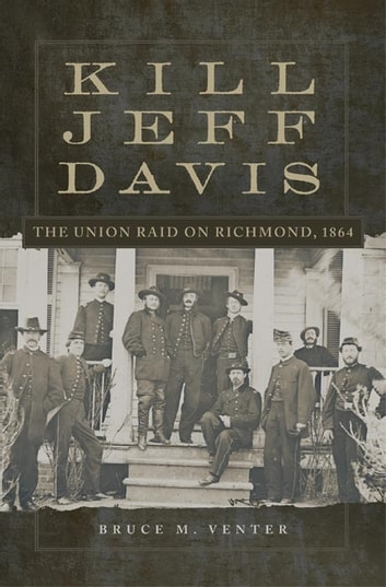 Kill Jeff Davis - The Union Raid on Richmond, 1864 eBook by Bruce M. Venter, Ph.D