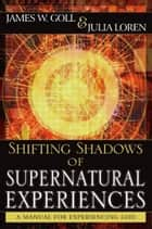 Shifting Shadows of Supernatural Experiences: A Manual to Experiencing God ebook by James W. Goll,Julia Loren