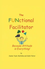 The FUNctional Facilitator - Because Attitude Is Everything ebook by Jeanne Taylor McClellan and Debbi Fuhrer