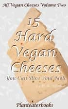 All Vegan Cheeses Volume 2: 15 Hard Vegan Cheeses You Can Slice and Melt ebook by Planteaterbooks