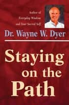 Staying on the Path ebook by Wayne W. Dyer, Dr.