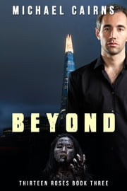 Thirteen Roses, Book Three: Beyond - An Apocalyptic Zombie Saga ebook by Michael Cairns