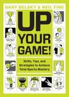 Up Your Game! - Skills, Tips, and Strategies to Achieve Total Sports Mastery ebook by Gary Belsky, Neil Fine