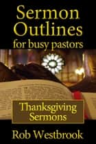 Sermon Outlines for Busy Pastors: Thanksgiving Sermons ebook by Rob Westbrook