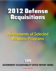 2012 Defense Acquisitions: Assessments of Selected Weapon Programs by the GAO - Army, Navy, Air Force Weapons Systems including UAS Programs, Missiles, Ships, F-35 JSF, Carriers, Space Fence ebook by Progressive Management
