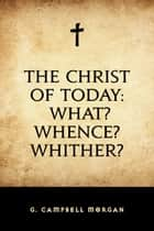 The Christ of Today: What? Whence? Whither? ebook by G. Campbell Morgan
