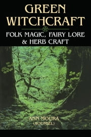 Green Witchcraft - Folk Magic, Fairy Lore & Herb Craft ebook by Ann Moura