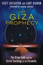 The Giza Prophecy - The Orion Code and the Secret Teachings of the Pyramids ebook by Scott Creighton, Gary Osborn, Graham Hancock