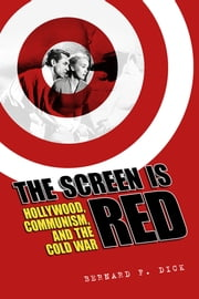 The Screen Is Red - Hollywood, Communism, and the Cold War ebook by Bernard F. Dick