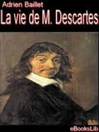 La Vie de M. Descartes ebook by Adrien Baillet