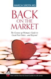 Back on the Market: The Grown-up Woman's Guide to Great First Dates... and Beyond - The Short and Sweet Guides to Life, Book 3 ebook by Marcia Sirota, MD