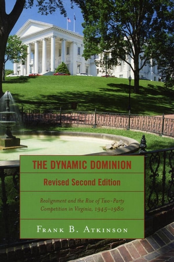 The Dynamic Dominion - Realignment and the Rise of Two-Party Competition in Virginia, 1945-1980 ebook by Frank B. Atkinson