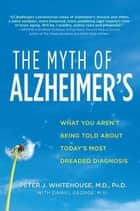 The Myth of Alzheimer's ebook by Peter J. Whitehouse,Daniel George