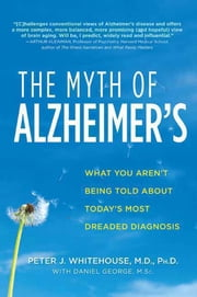The Myth of Alzheimer's - What You Aren't Being Told About Today's Most Dreaded Diagnosis ebook by Peter J. Whitehouse,Daniel George