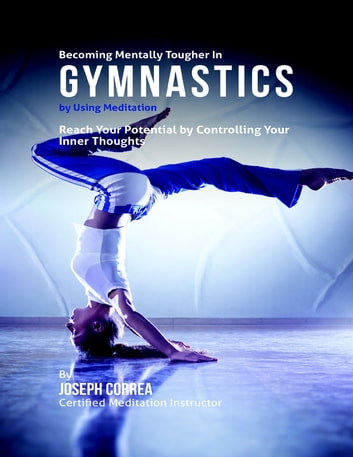 Becoming Mentally Tougher In Gymnastics By Using Meditation: Reach Your Potential By Controlling Your Inner Thoughts ebook by Joseph Correa