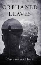 Orphaned Leaves ebook by Christopher Holt