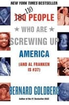 100 People Who Are Screwing Up America - (and Al Franken Is #37) ebook by Bernard Goldberg